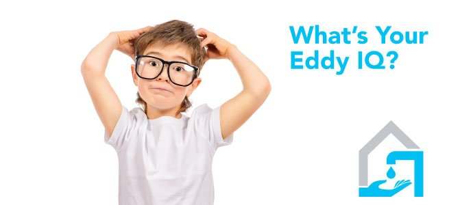 What's Your Eddy IQ? Water freezing inside a pipe will cause it to burst – True or False?